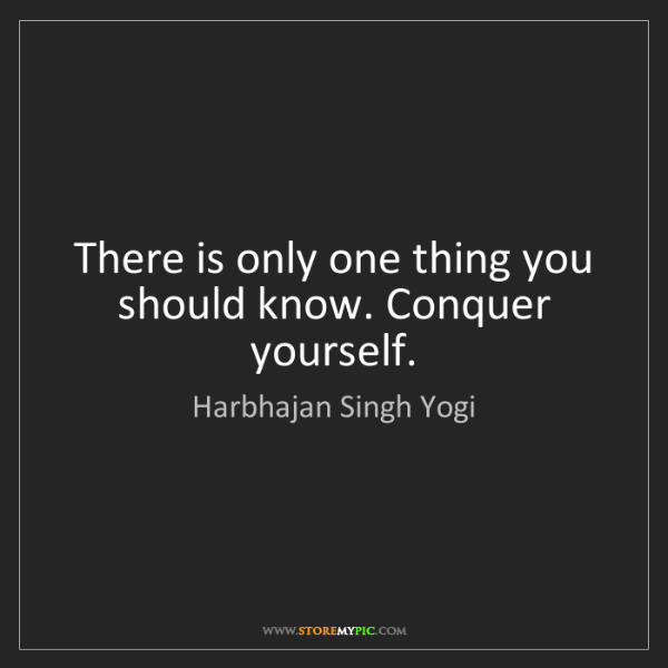 Harbhajan Singh Yogi: There is only one thing you should know. Conquer yourself.