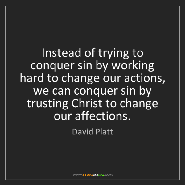 David Platt: Instead of trying to conquer sin by working hard to change...