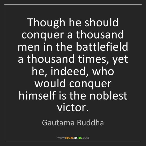 Gautama Buddha: Though he should conquer a thousand men in the battlefield...