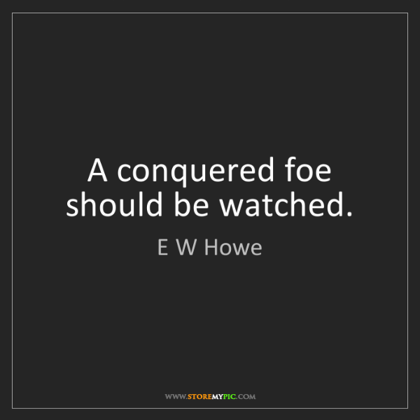 E W Howe: A conquered foe should be watched.