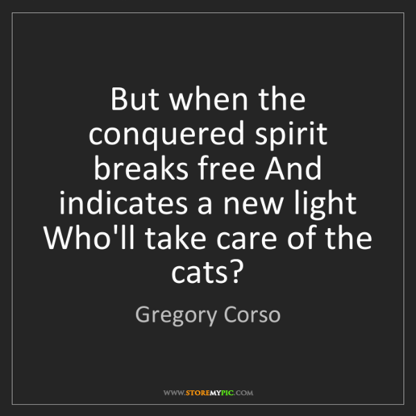 Gregory Corso: But when the conquered spirit breaks free And indicates...