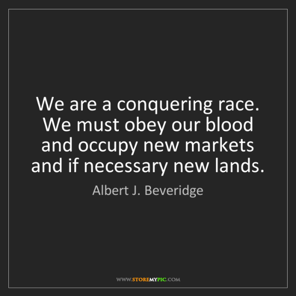 Albert J. Beveridge: We are a conquering race. We must obey our blood and...