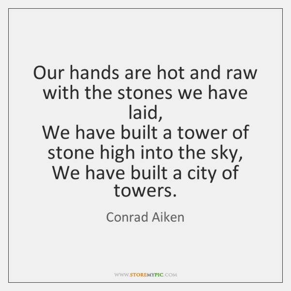 Our hands are hot and raw with the stones we have laid,   ...