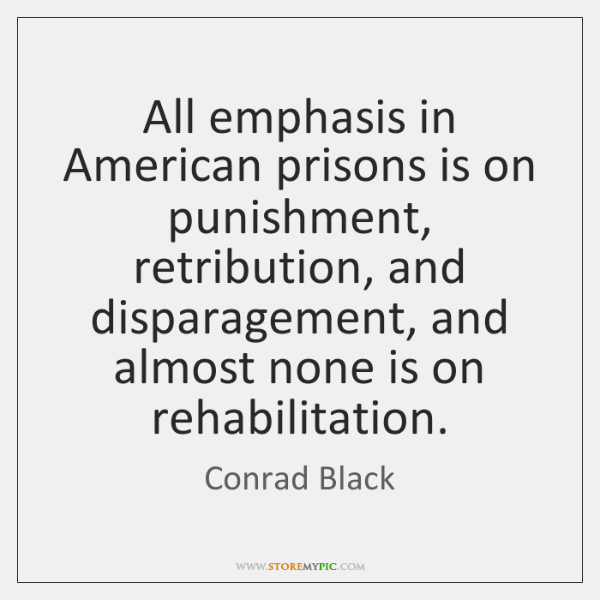 All emphasis in American prisons is on punishment, retribution, and disparagement, and ...