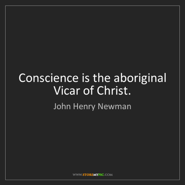 John Henry Newman: Conscience is the aboriginal Vicar of Christ.