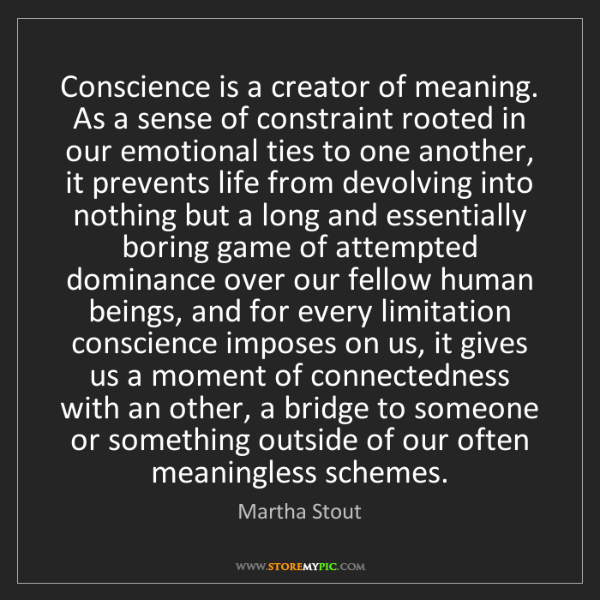 Martha Stout: Conscience is a creator of meaning. As a sense of constraint...
