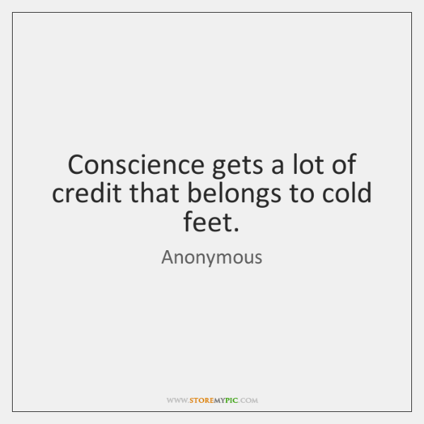 Conscience gets a lot of credit that belongs to cold feet.