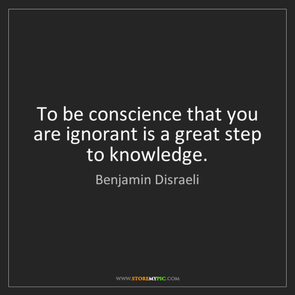Benjamin Disraeli: To be conscience that you are ignorant is a great step...