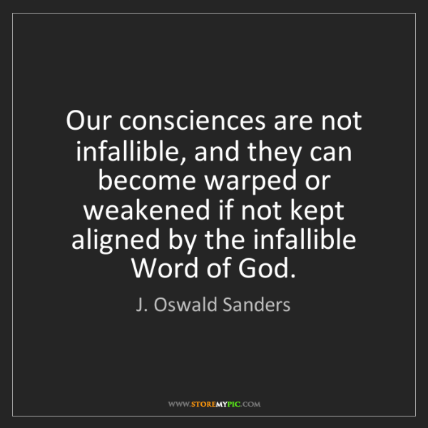 J. Oswald Sanders: Our consciences are not infallible, and they can become...