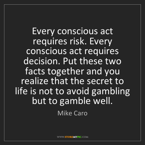 Mike Caro: Every conscious act requires risk. Every conscious act...