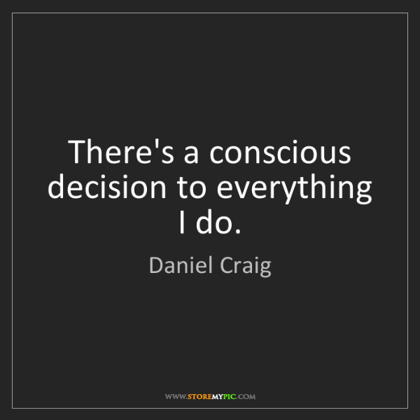 Daniel Craig: There's a conscious decision to everything I do.