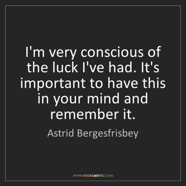Astrid Bergesfrisbey: I'm very conscious of the luck I've had. It's important...