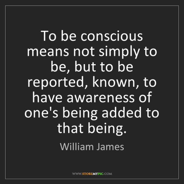 William James: To be conscious means not simply to be, but to be reported,...