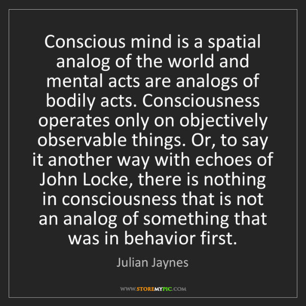 Julian Jaynes: Conscious mind is a spatial analog of the world and mental...