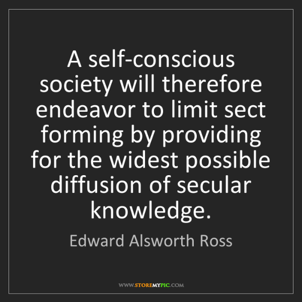Edward Alsworth Ross: A self-conscious society will therefore endeavor to limit...