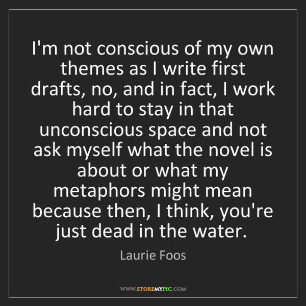 Laurie Foos: I'm not conscious of my own themes as I write first drafts,...