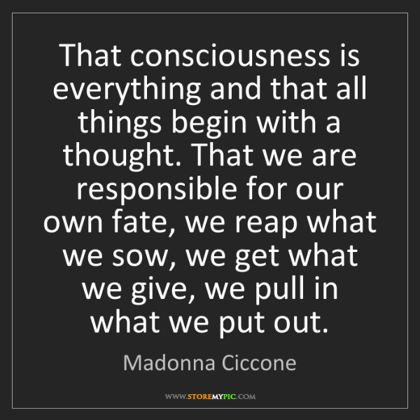 Madonna Ciccone: That consciousness is everything and that all things...