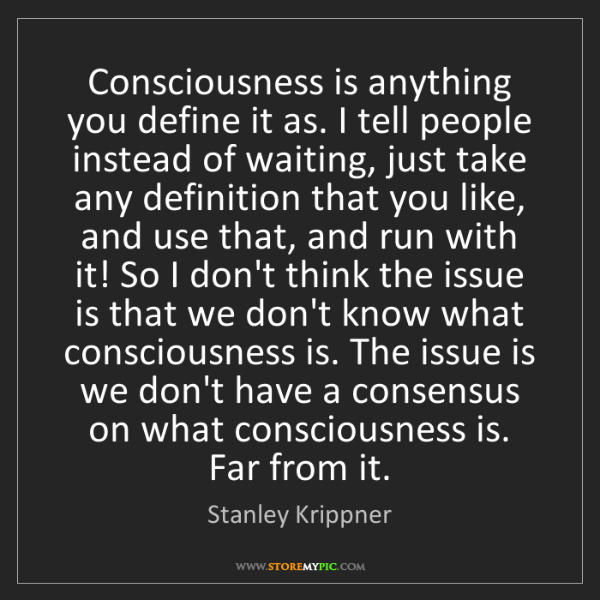 Stanley Krippner: Consciousness is anything you define it as. I tell people...