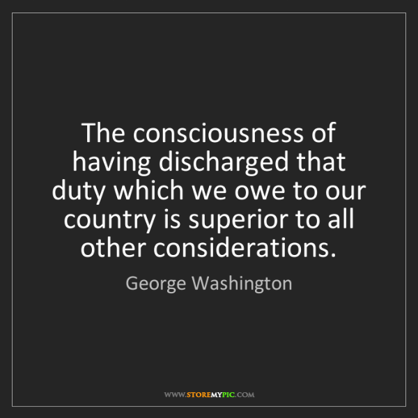 George Washington: The consciousness of having discharged that duty which...