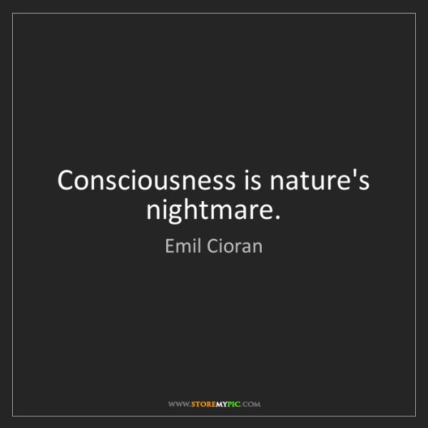 Emil Cioran: Consciousness is nature's nightmare.