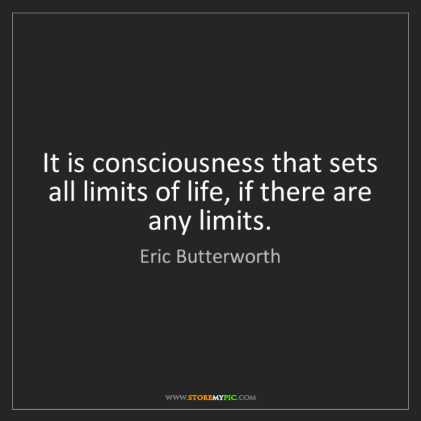 Eric Butterworth: It is consciousness that sets all limits of life, if...