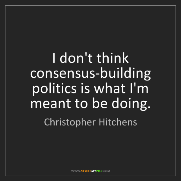 Christopher Hitchens: I don't think consensus-building politics is what I'm...