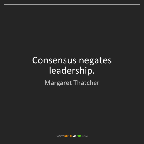 Margaret Thatcher: Consensus negates leadership.