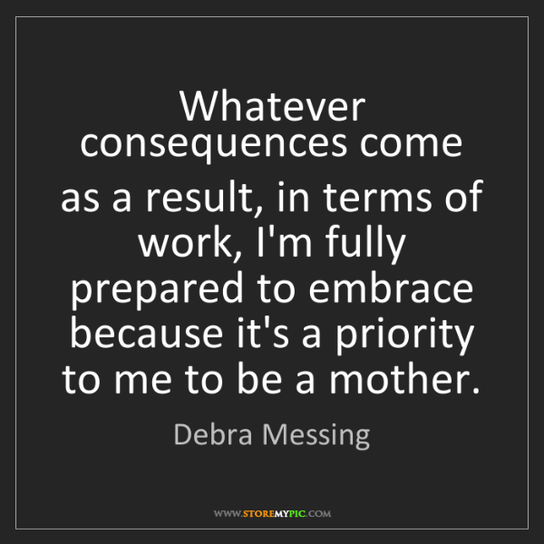 Debra Messing: Whatever consequences come as a result, in terms of work,...