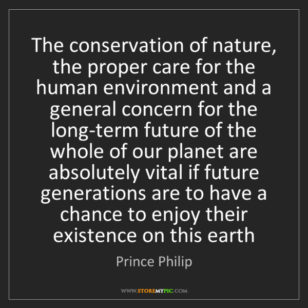 Prince Philip: The conservation of nature, the proper care for the human...