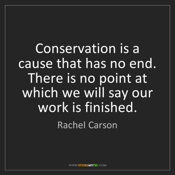 Rachel Carson: Conservation is a cause that has no end. There is no...