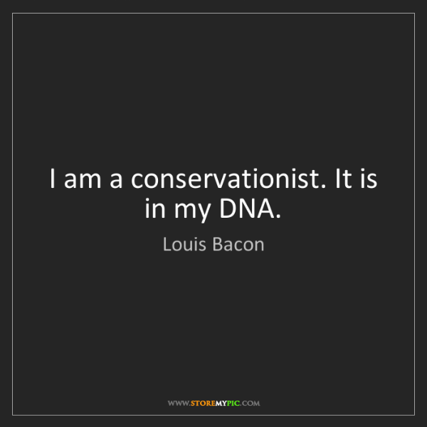 Louis Bacon: I am a conservationist. It is in my DNA.