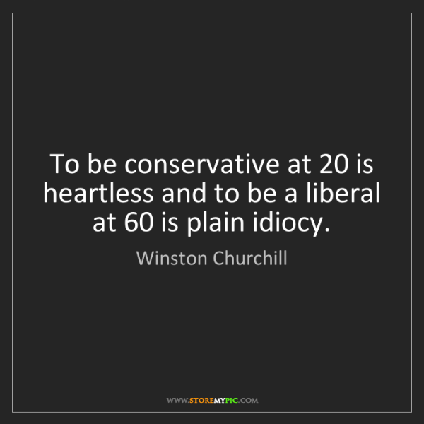 Winston Churchill: To be conservative at 20 is heartless and to be a liberal...