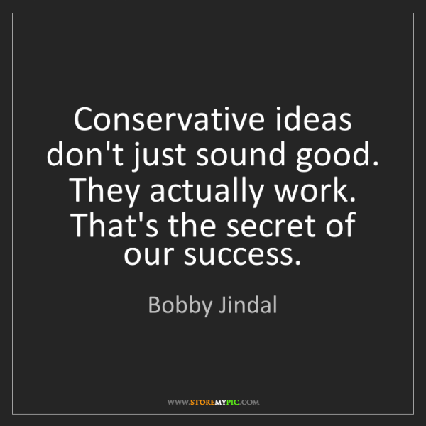 Bobby Jindal: Conservative ideas don't just sound good. They actually...