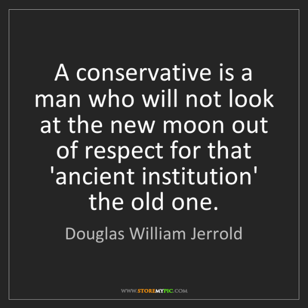 Douglas William Jerrold: A conservative is a man who will not look at the new...