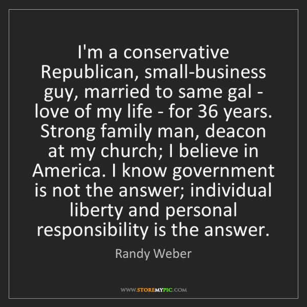 Randy Weber: I'm a conservative Republican, small-business guy, married...