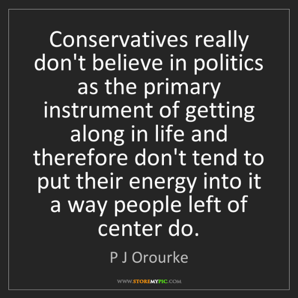 P J Orourke: Conservatives really don't believe in politics as the...