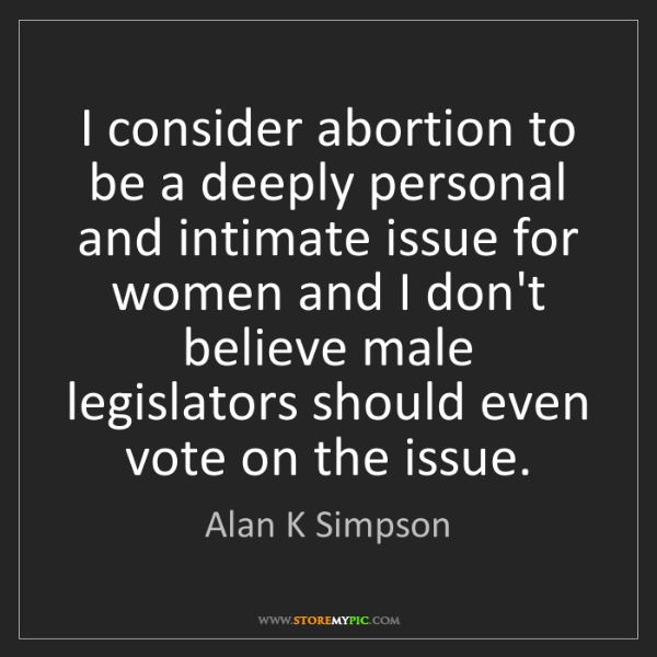 Alan K Simpson: I consider abortion to be a deeply personal and intimate...