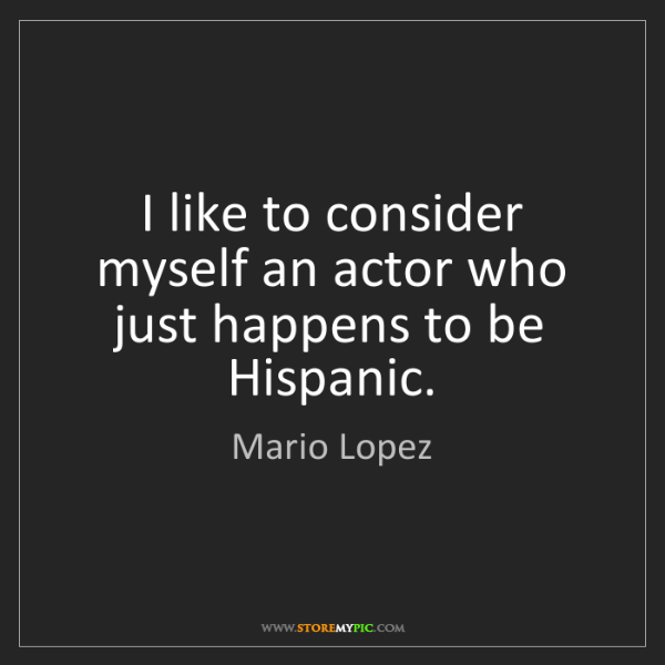 Mario Lopez: I like to consider myself an actor who just happens to...