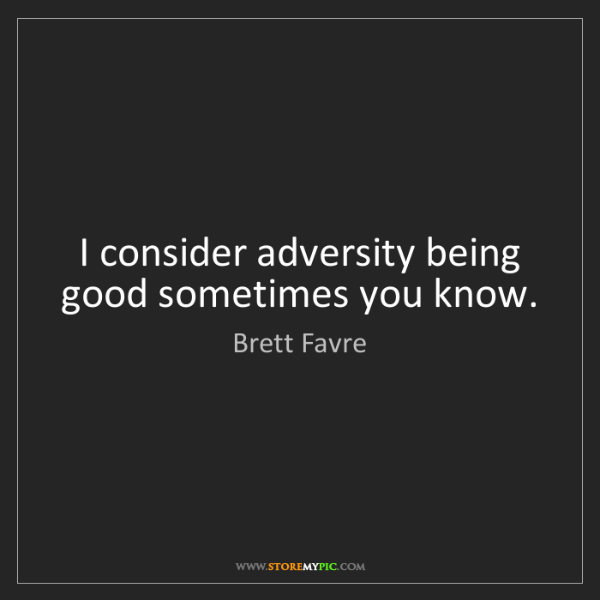 Brett Favre: I consider adversity being good sometimes you know.