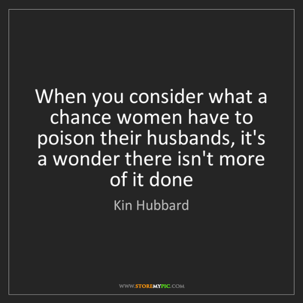 Kin Hubbard: When you consider what a chance women have to poison...