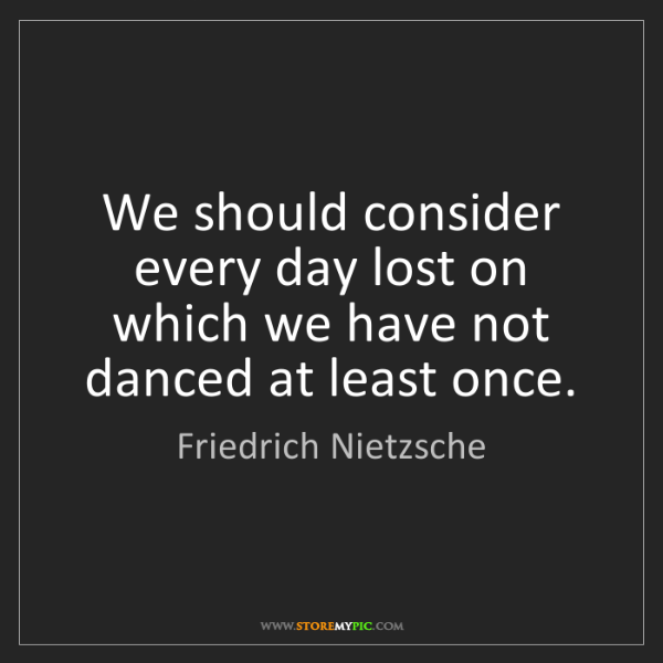 Friedrich Nietzsche: We should consider every day lost on which we have not...