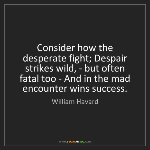 William Havard: Consider how the desperate fight; Despair strikes wild,...