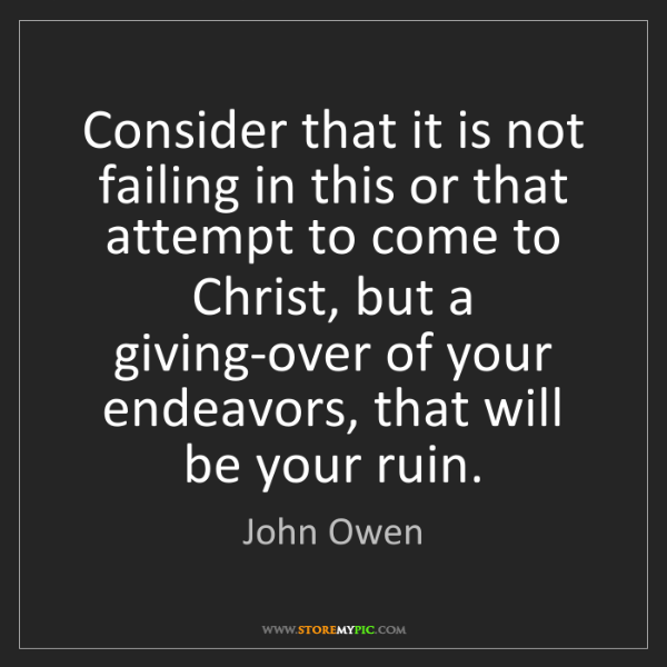 John Owen: Consider that it is not failing in this or that attempt...
