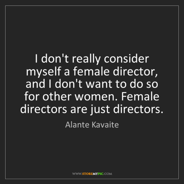 Alante Kavaite: I don't really consider myself a female director, and...