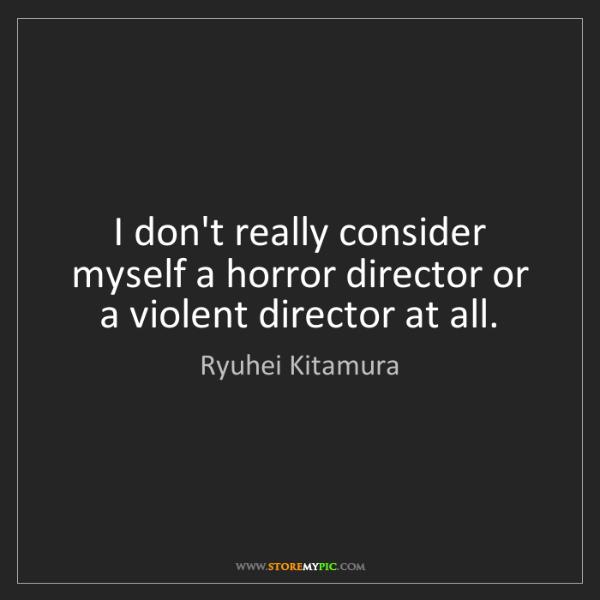 Ryuhei Kitamura: I don't really consider myself a horror director or a...