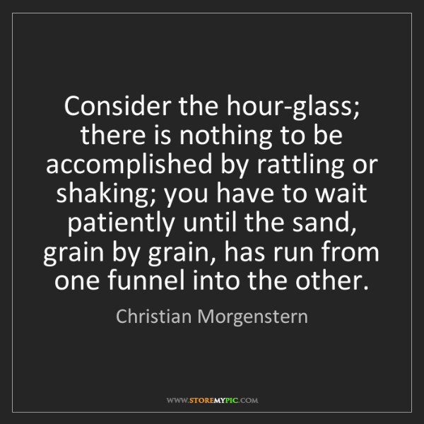 Christian Morgenstern: Consider the hour-glass; there is nothing to be accomplished...