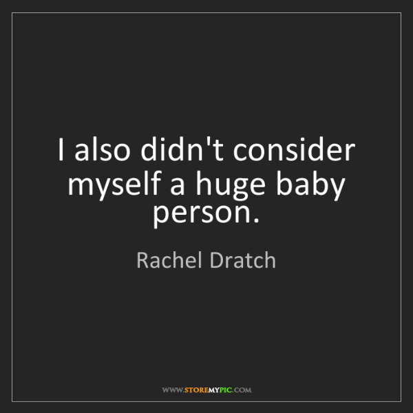 Rachel Dratch: I also didn't consider myself a huge baby person.