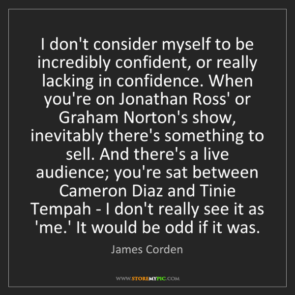 James Corden: I don't consider myself to be incredibly confident, or...