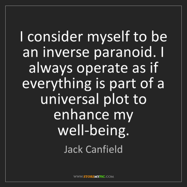 Jack Canfield: I consider myself to be an inverse paranoid. I always...