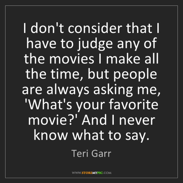 Teri Garr: I don't consider that I have to judge any of the movies...